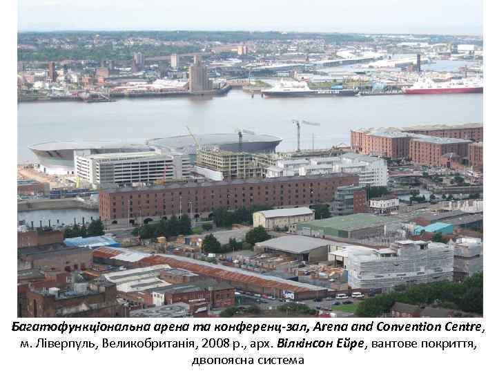 Багатофункціональна арена та конференц-зал, Arena and Convention Centre, м. Ліверпуль, Великобританія, 2008 р. ,