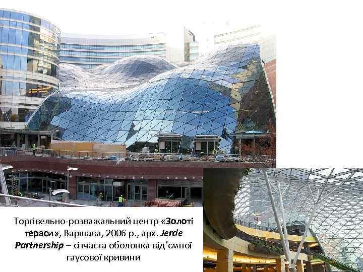 Торгівельно-розважальний центр «Золоті тераси» , Варшава, 2006 р. , арх. Jerde Partnership – сітчаста