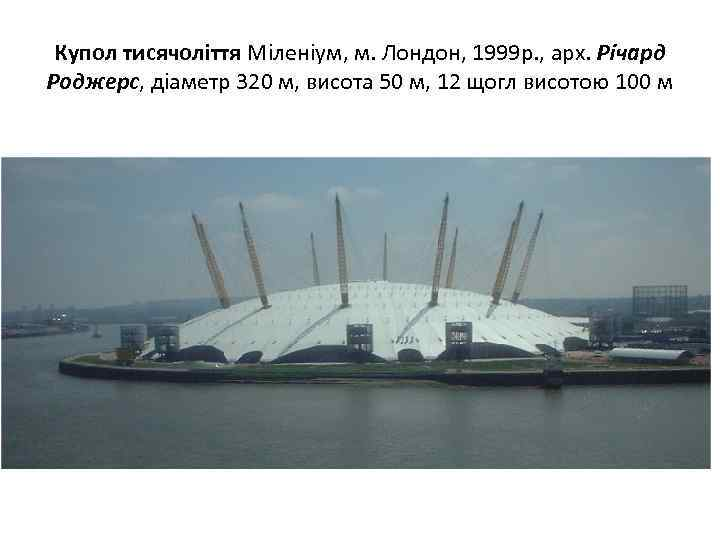 Купол тисячоліття Міленіум, м. Лондон, 1999 р. , арх. Річард Роджерс, діаметр 320 м,