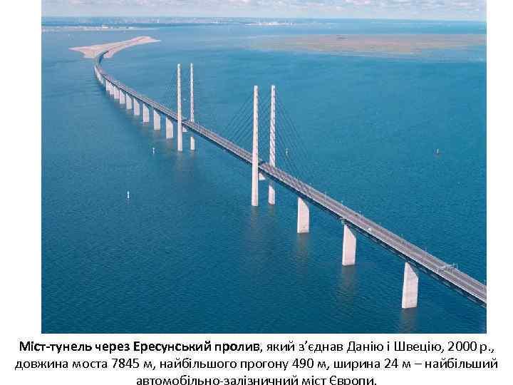 Міст-тунель через Ересунський пролив, який з'єднав Данію і Швецію, 2000 р. , довжина моста