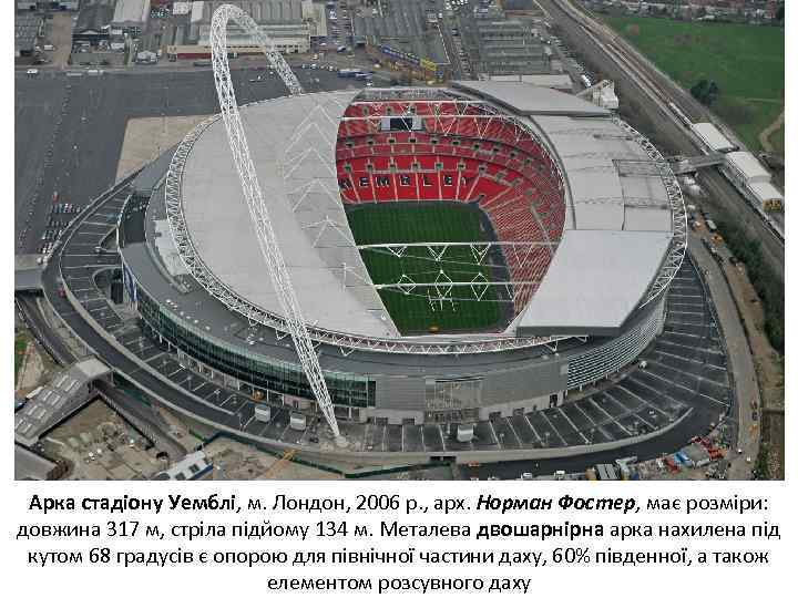Арка стадіону Уемблі, м. Лондон, 2006 р. , арх. Норман Фостер, має розміри: