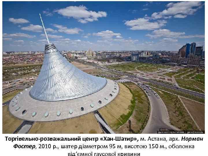 Торгівельно-розважальний центр «Хан-Шатир» , м. Астана, арх. Норман Фостер, 2010 р. , шатер діаметром