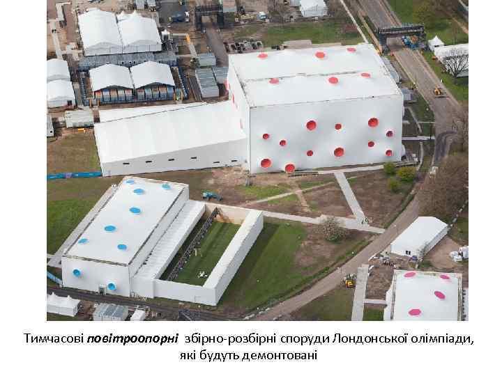 Тимчасові повітроопорні збірно-розбірні споруди Лондонської олімпіади, які будуть демонтовані