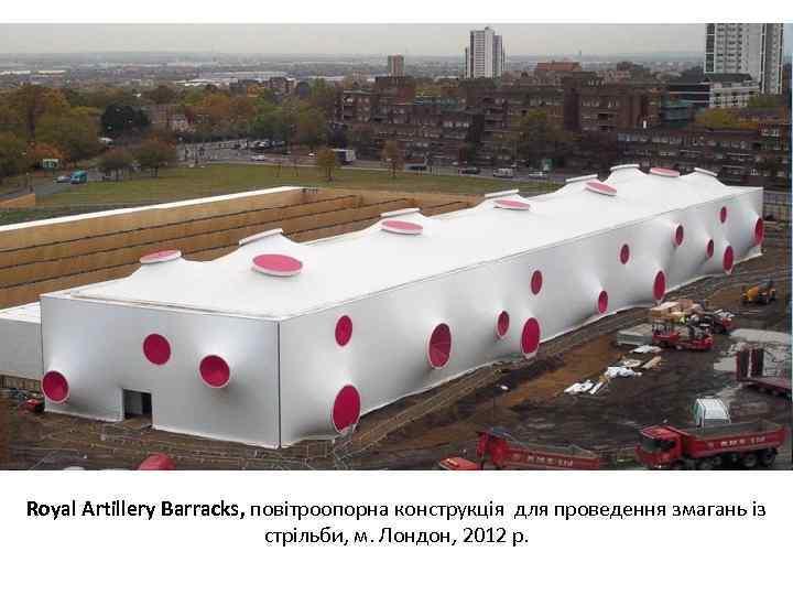 Royal Artillery Barracks, повітроопорна конструкція для проведення змагань із стрільби, м. Лондон, 2012 р.