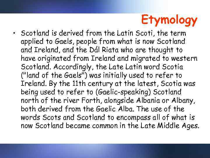 Etymology • Scotland is derived from the Latin Scoti, the term applied to Gaels,