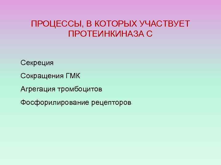 ПРОЦЕССЫ, В КОТОРЫХ УЧАСТВУЕТ ПРОТЕИНКИНАЗА С Секреция Сокращения ГМК Агрегация тромбоцитов Фосфорилирование рецепторов