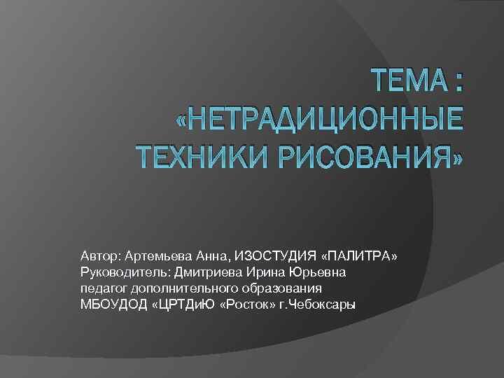 ТЕМА : «НЕТРАДИЦИОННЫЕ ТЕХНИКИ РИСОВАНИЯ» Автор: Артемьева Анна, ИЗОСТУДИЯ «ПАЛИТРА» Руководитель: Дмитриева Ирина Юрьевна