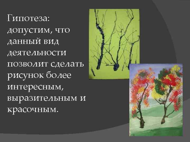 Гипотеза: допустим, что данный вид деятельности позволит сделать рисунок более интересным, выразительным и красочным.