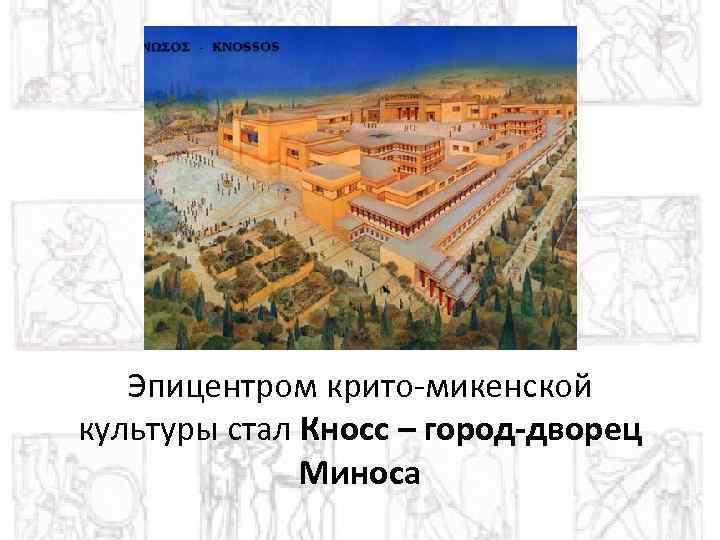 Эпицентром крито-микенской культуры стал Кносс – город-дворец Миноса