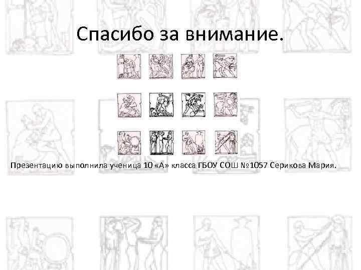 Спасибо за внимание. Презентацию выполнила ученица 10 «А» класса ГБОУ СОШ № 1057 Серикова