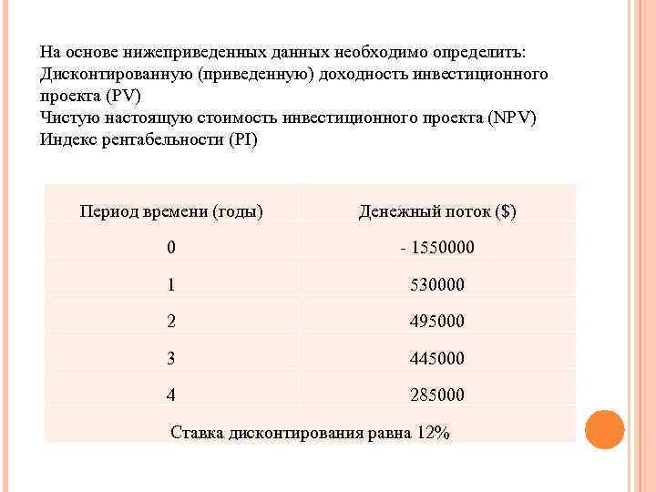 На основе нижеприведенных данных необходимо определить: Дисконтированную (приведенную) доходность инвестиционного проекта (PV) Чистую настоящую