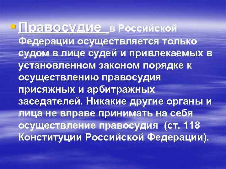 § Правосудие в Российской Федерации осуществляется только судом в лице судей и привлекаемых в