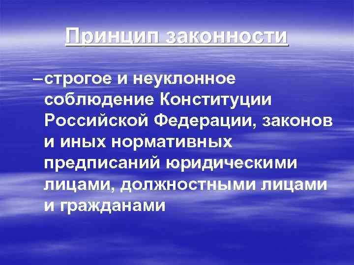 Принцип законности – строгое и неуклонное соблюдение Конституции Российской Федерации, законов и иных нормативных