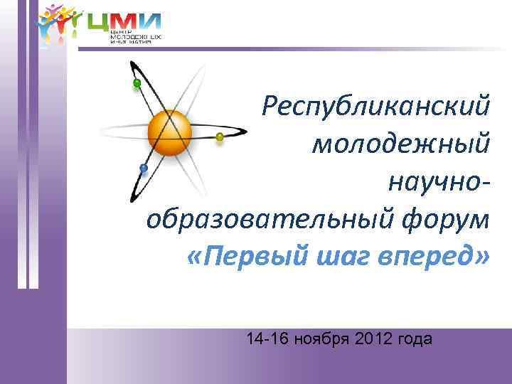 Республиканский молодежный научнообразовательный форум «Первый шаг вперед» 14 -16 ноября 2012 года