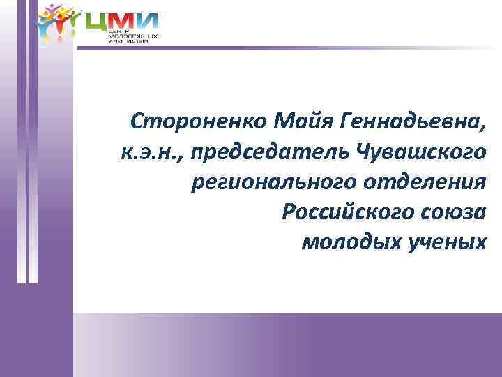 Стороненко Майя Геннадьевна, к. э. н. , председатель Чувашского регионального отделения Российского союза молодых