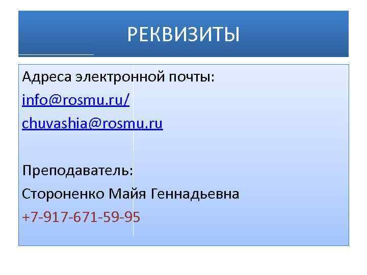 РЕКВИЗИТЫ Адреса электронной почты: info@rosmu. ru/ chuvashia@rosmu. ru Преподаватель: Стороненко Майя Геннадьевна +7 -917