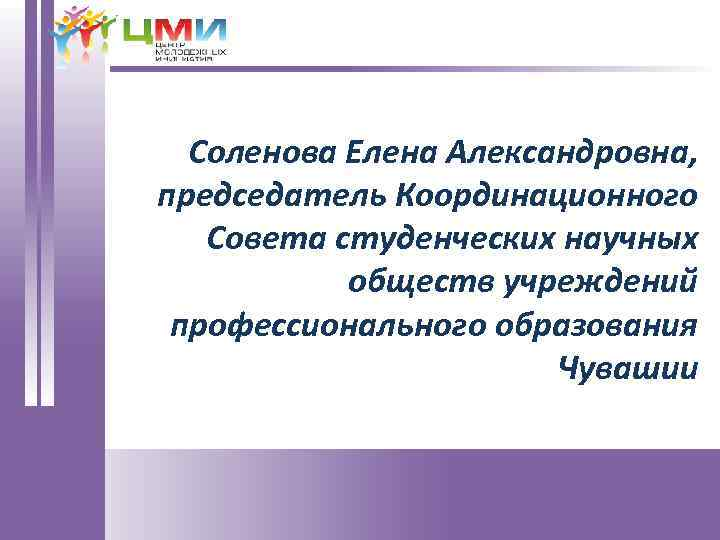 Соленова Елена Александровна, председатель Координационного Совета студенческих научных обществ учреждений профессионального образования Чувашии