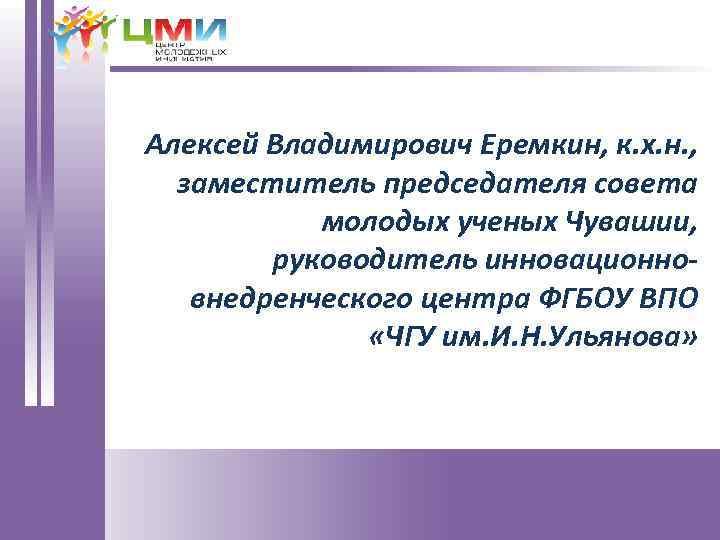 Алексей Владимирович Еремкин, к. х. н. , заместитель председателя совета молодых ученых Чувашии, руководитель