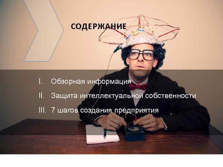 СОДЕРЖАНИЕ I. Обзорная информация II. Защита интеллектуальной собственности III. 7 шагов создания предприятия ©