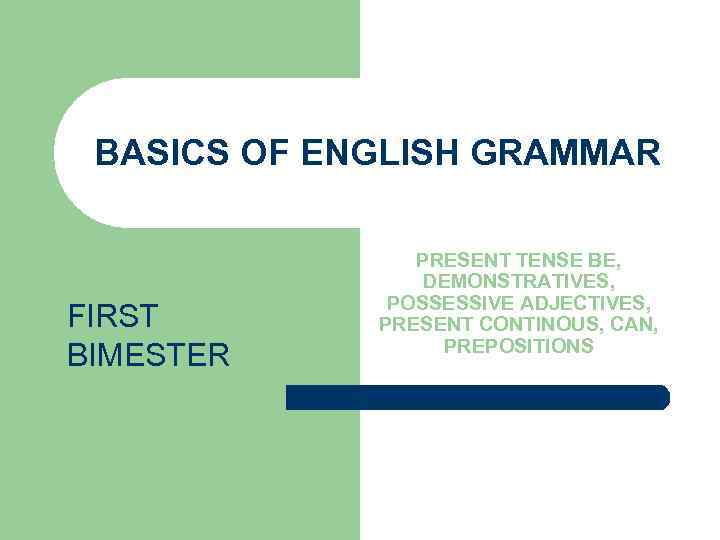 BASICS OF ENGLISH GRAMMAR FIRST BIMESTER PRESENT TENSE BE, DEMONSTRATIVES, POSSESSIVE ADJECTIVES, PRESENT CONTINOUS,