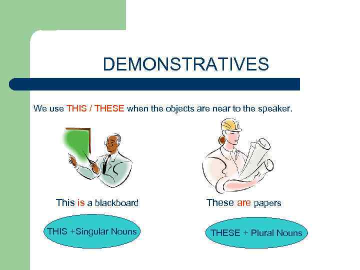 DEMONSTRATIVES We use THIS / THESE when the objects are near to the speaker.