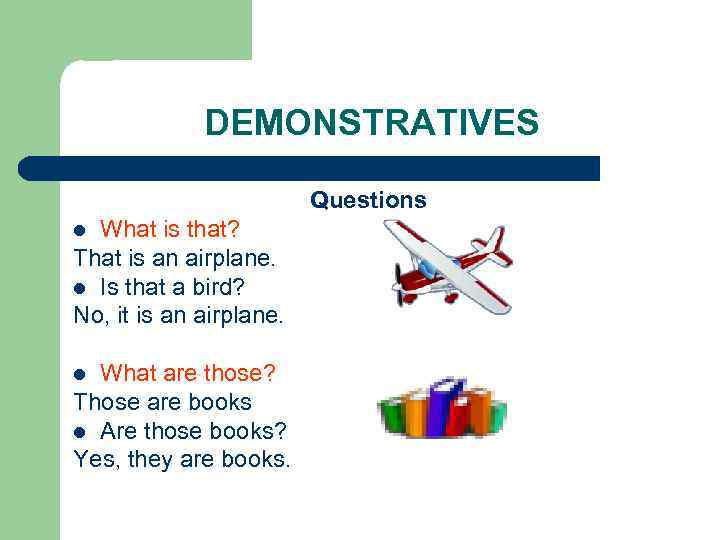 DEMONSTRATIVES Questions What is that? That is an airplane. l Is that a bird?