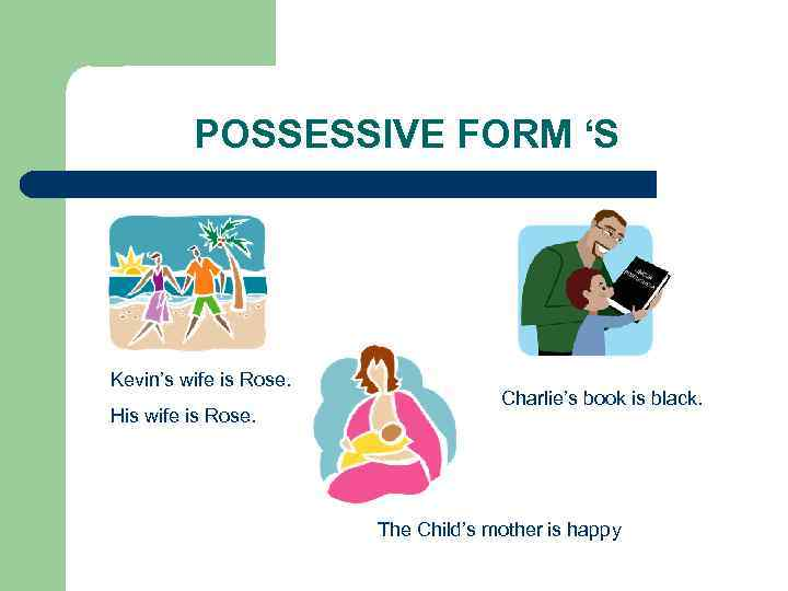 POSSESSIVE FORM 'S Kevin's wife is Rose. His wife is Rose. Charlie's book is