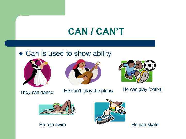 CAN / CAN'T l Can is used to show ability They can dance He