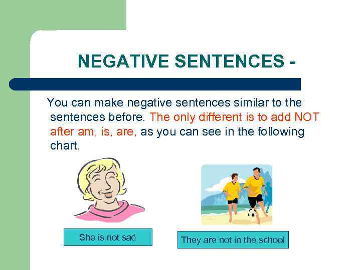 NEGATIVE SENTENCES You can make negative sentences similar to the sentences before. The only