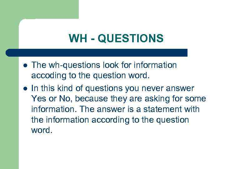 WH - QUESTIONS l l The wh-questions look for information accoding to the question