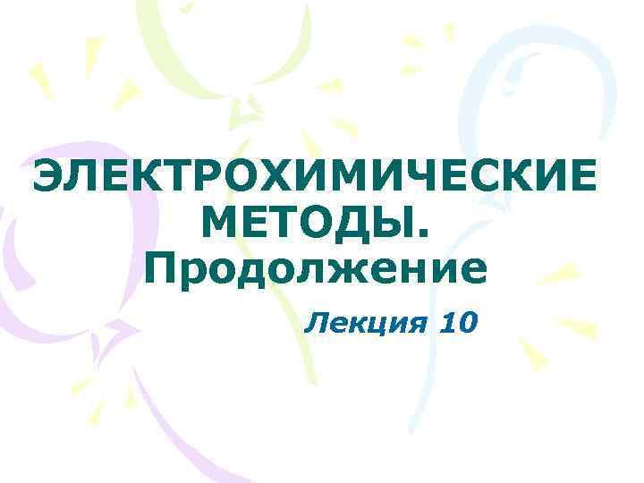 ЭЛЕКТРОХИМИЧЕСКИЕ МЕТОДЫ. Продолжение Лекция 10