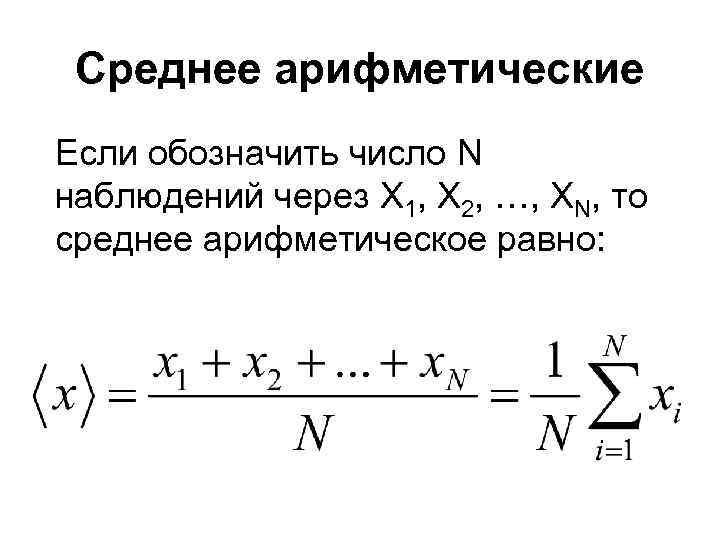 Среднее арифметические Если обозначить число N наблюдений через X 1, X 2, …, XN,