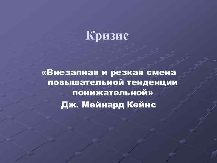 Кризис «Внезапная и резкая смена повышательной тенденции понижательной» Дж. Мейнард Кейнс