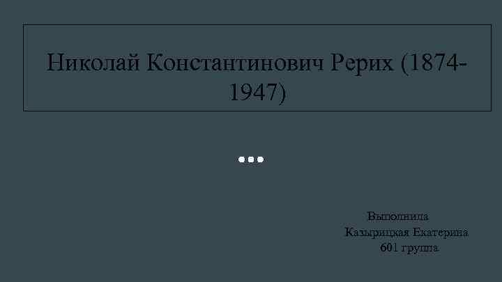 Николай Константинович Рерих (18741947) Выполнила Казырицкая Екатерина 601 группа