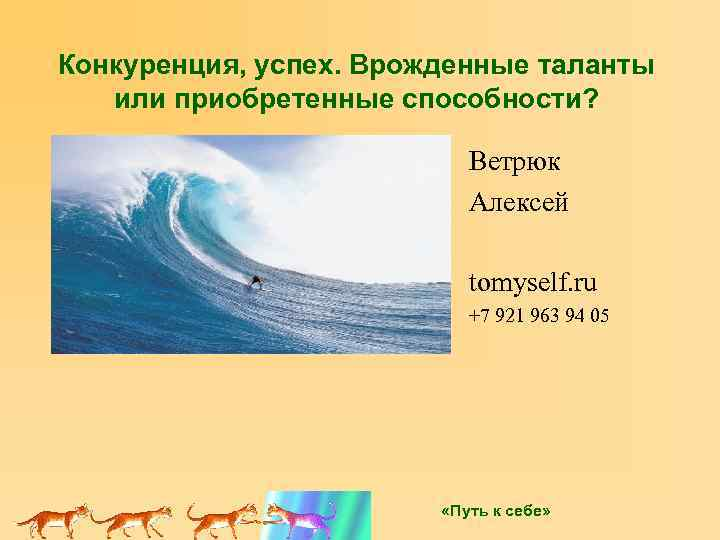 Конкуренция, успех. Врожденные таланты или приобретенные способности? Ветрюк Алексей tomyself. ru +7 921 963