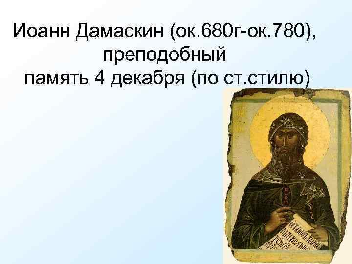 Иоанн Дамаскин (ок. 680 г-ок. 780), преподобный память 4 декабря (по ст. стилю)