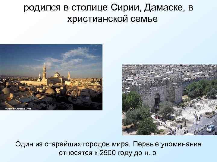 родился в столице Сирии, Дамаске, в христианской семье Один из старейших городов мира. Первые