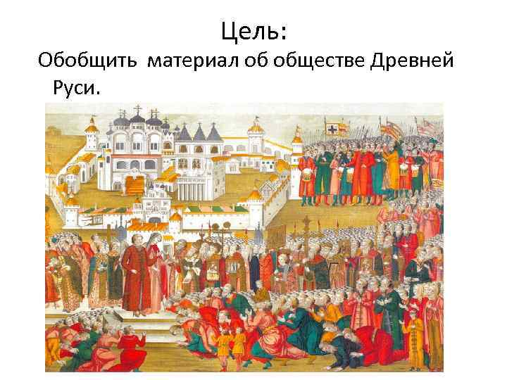 Цель: Обобщить материал об обществе Древней Руси.