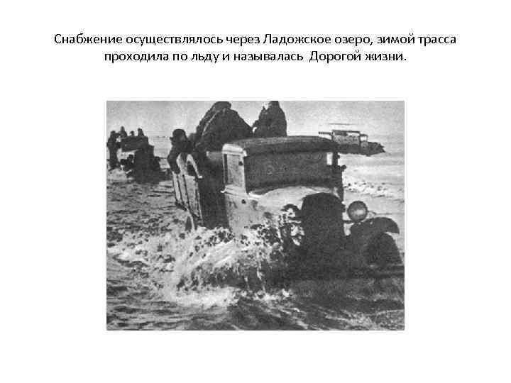 Снабжение осуществлялось через Ладожское озеро, зимой трасса проходила по льду и называлась Дорогой жизни.