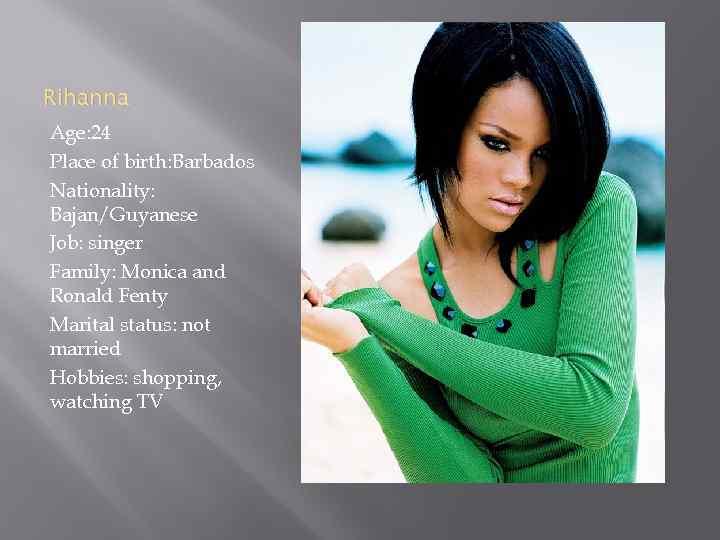 Rihanna Age: 24 Place of birth: Barbados Nationality: Bajan/Guyanese Job: singer Family: Monica and
