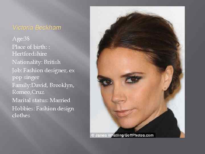 Victoria Beckham Age: 38 Place of birth: : Hertfordshire Nationality: British Job: Fashion designer,