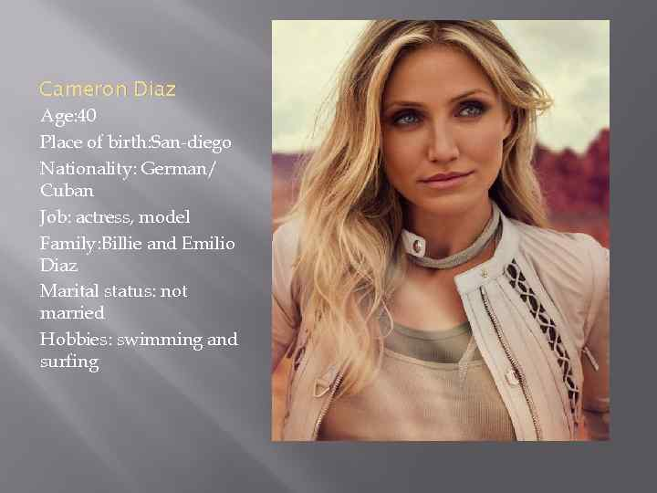 Cameron Diaz Age: 40 Place of birth: San-diego Nationality: German/ Cuban Job: actress, model