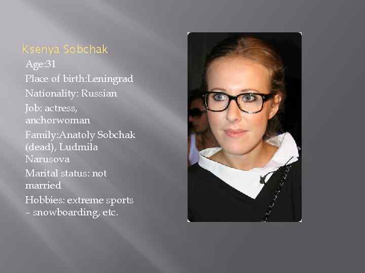Ksenya Sobchak Age: 31 Place of birth: Leningrad Nationality: Russian Job: actress, anchorwoman Family: