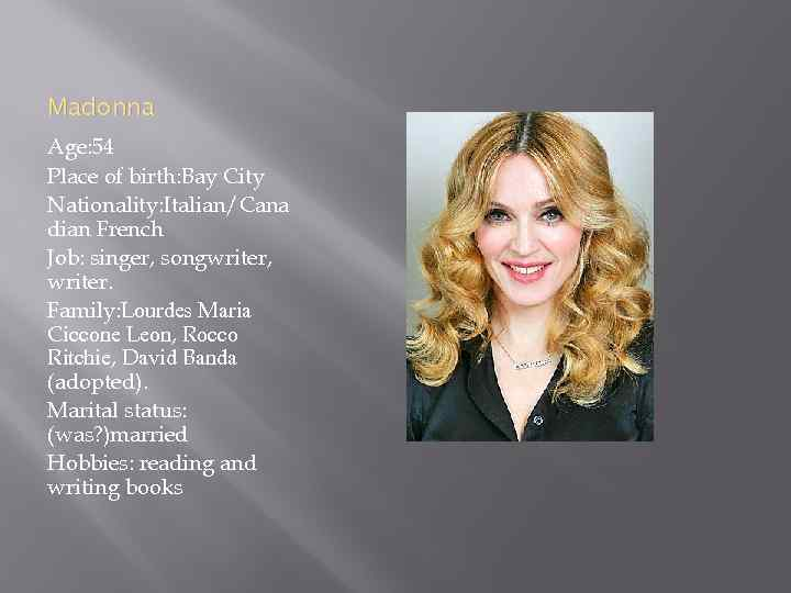 Madonna Age: 54 Place of birth: Bay City Nationality: Italian/Cana dian French Job: singer,