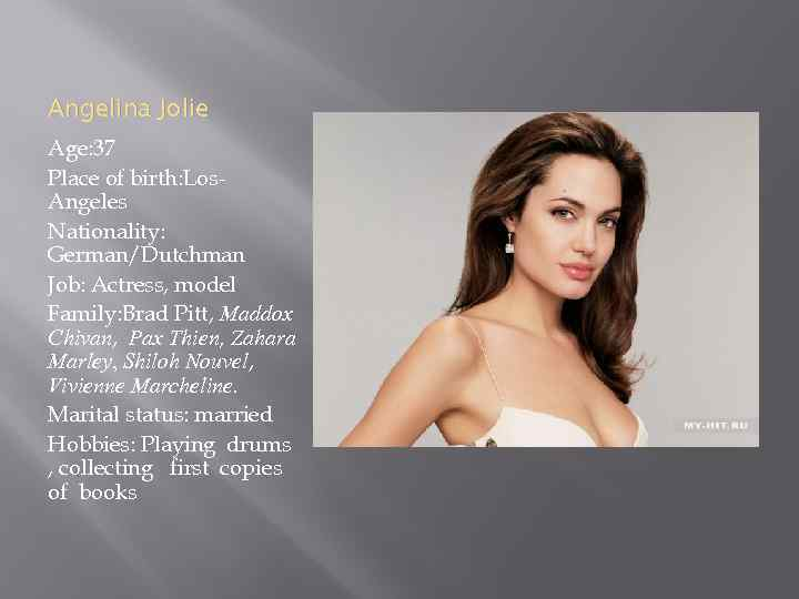 Angelina Jolie Age: 37 Place of birth: Los. Angeles Nationality: German/Dutchman Job: Actress, model