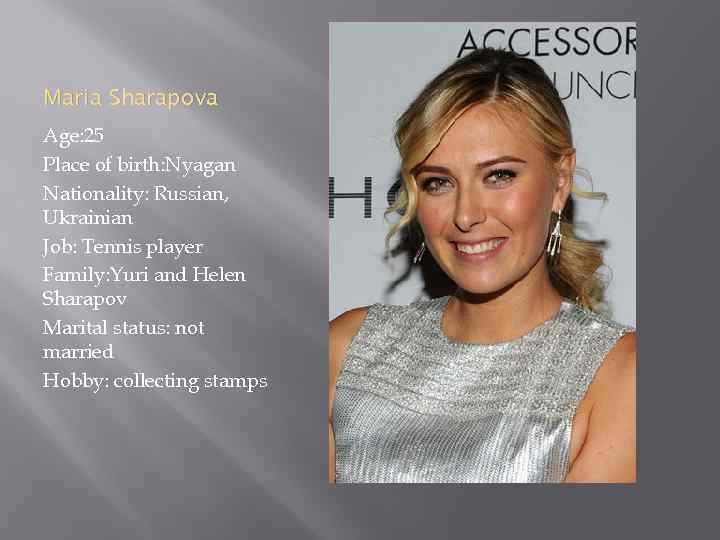 Maria Sharapova Age: 25 Place of birth: Nyagan Nationality: Russian, Ukrainian Job: Tennis player