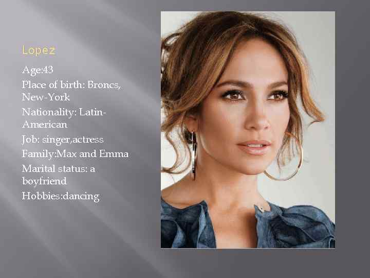 Lopez Age: 43 Place of birth: Broncs, New-York Nationality: Latin. American Job: singer, actress