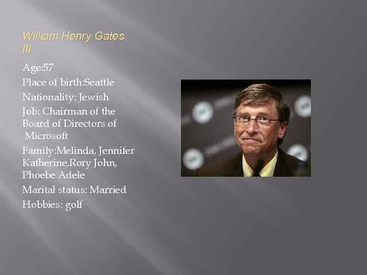 William Henry Gates III Age: 57 Place of birth: Seattle Nationality: Jewish Job: Chairman