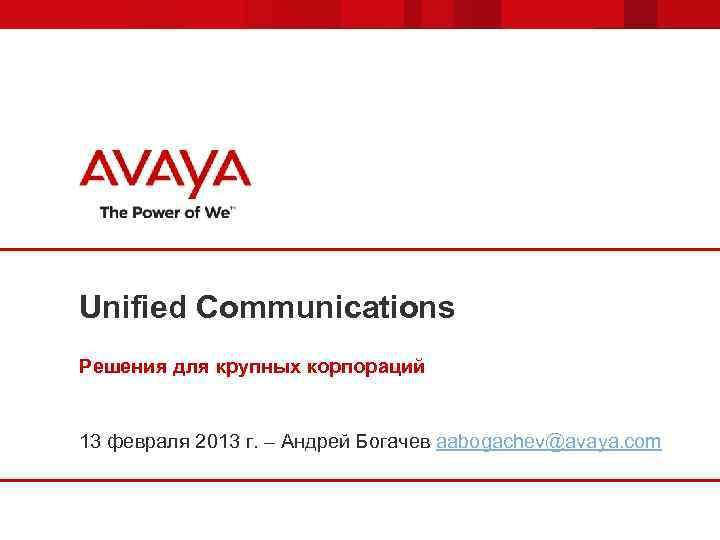 Unified Communications Решения для крупных корпораций 13 февраля 2013 г. – Андрей Богачев aabogachev@avaya.