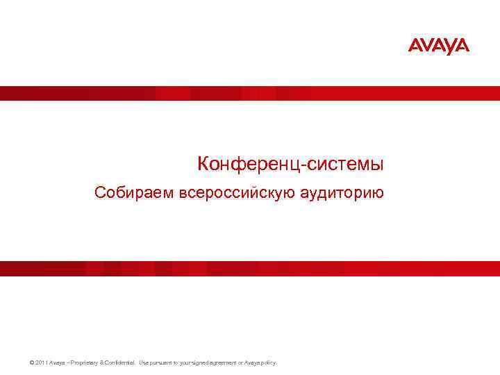 Конференц-системы Собираем всероссийскую аудиторию © 2011 Avaya – Proprietary & Confidential. Use pursuant to